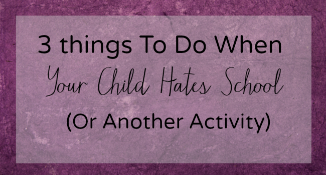 3 Things To Do When Your Child Says They Hate School (Or Any Other Activity)