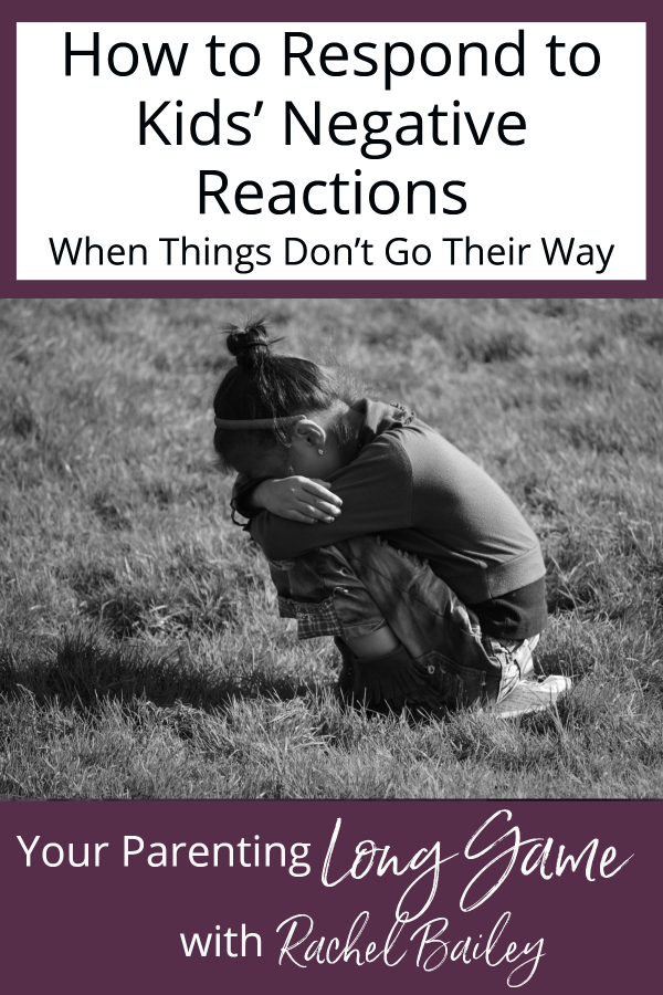 How to Respond to Kids' Negative Reactions When Things Don't Go Their Way