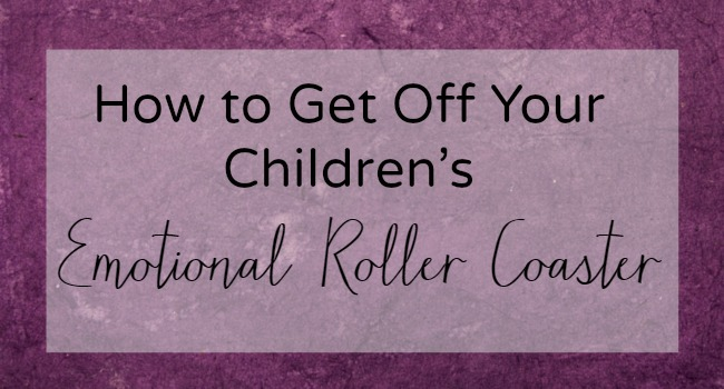 How to Get Off Of Your Children's Emotional Roller Coaster