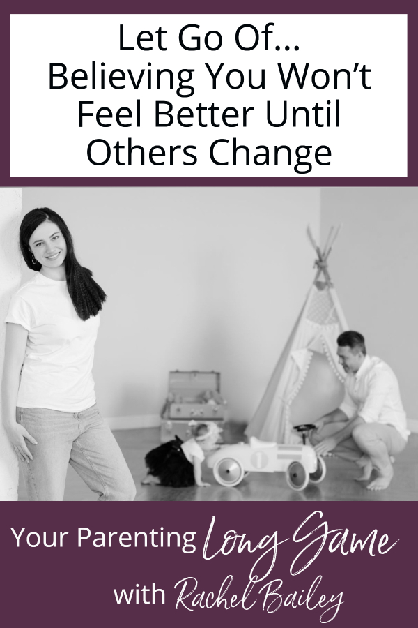 Let Go Of...Believing You Won't Feel Better Until Others Change